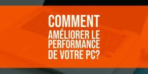 Comment améliorer le performance de votre PC? Meilleures astuces!